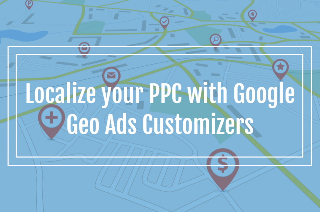 Localize your PPC with Google Geo Ads Customizers