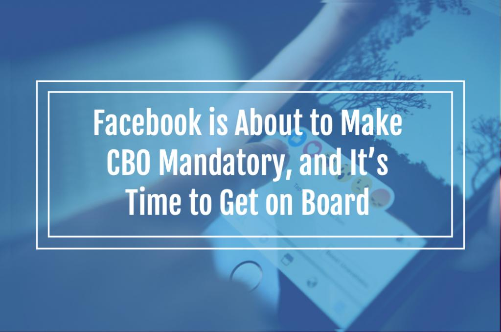 Facebook is About to Make CBO Mandatory, and It's Time to Get on Board