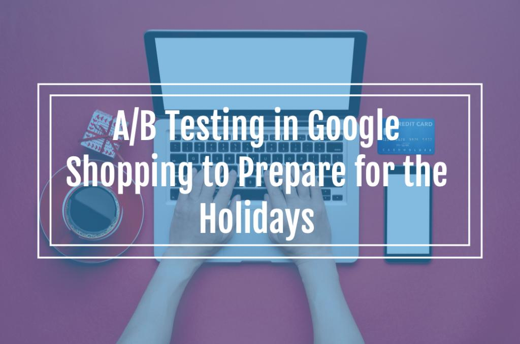 A/B Testing in Google Shopping to Prepare for the Q4 Holiday Season
