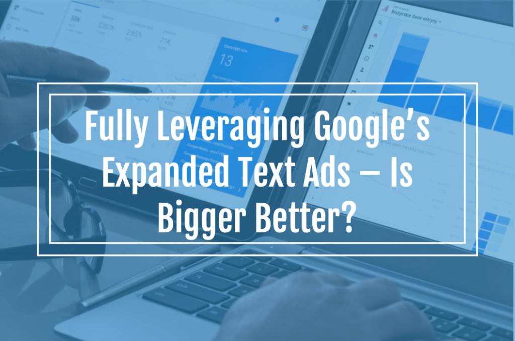 Fully Leveraging Google's New Expanded Text Ads – Is Bigger Better?