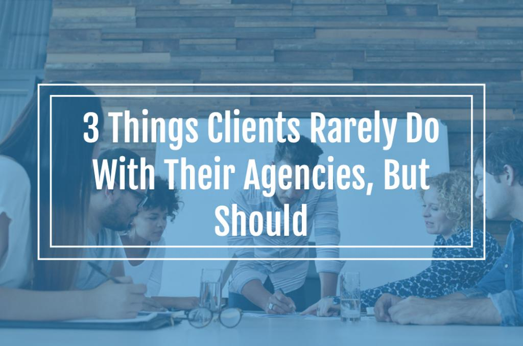 3 Things Clients Rarely Do With Their Agencies, But Should