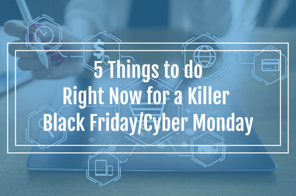 5 Things to do Right Now for a Killer Black Friday/Cyber Monday