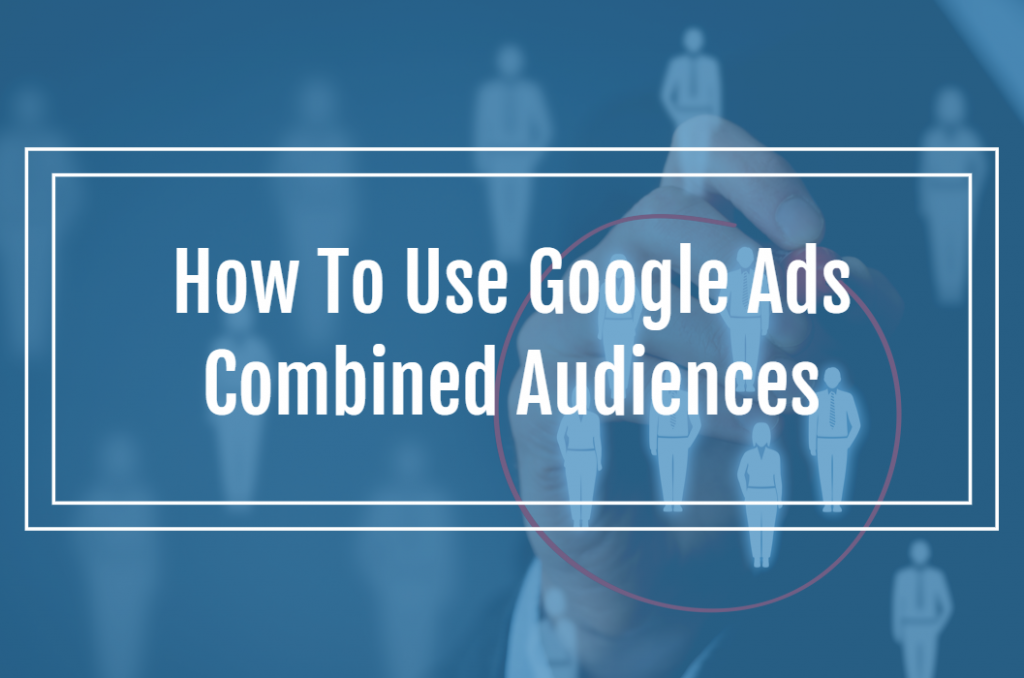How To Use Google Ads Combined Audiences
