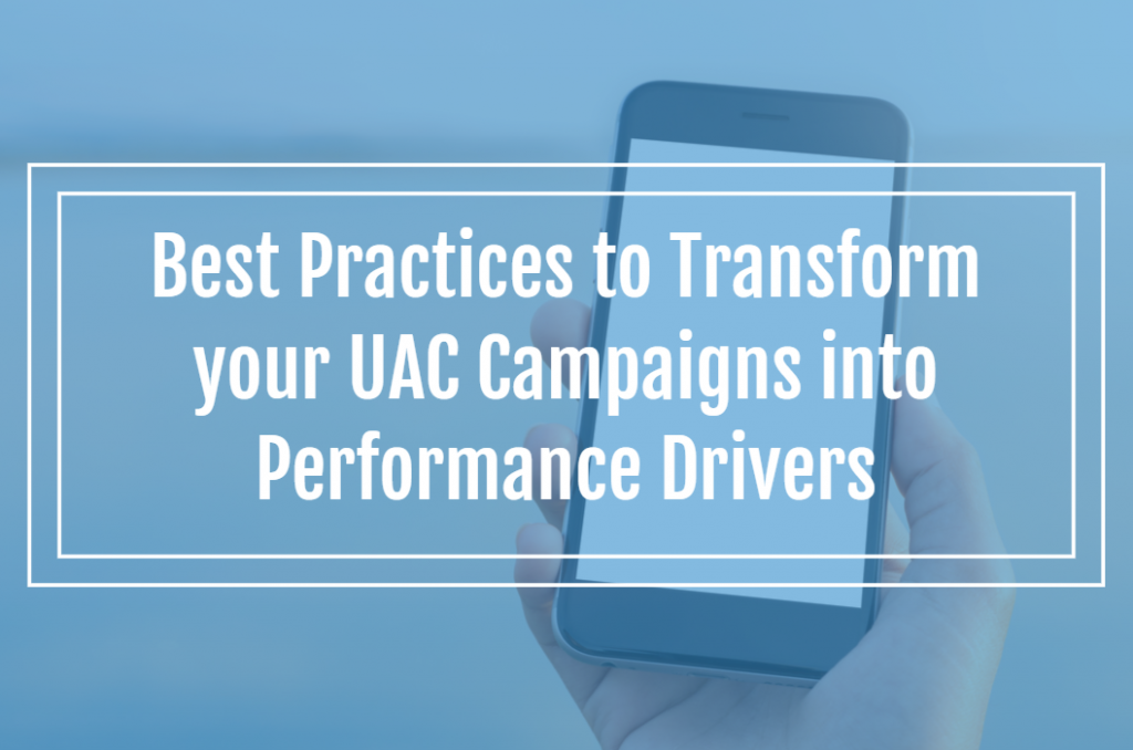 Best Practices to Transform your UAC Campaigns into Performance Drivers