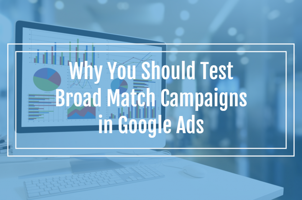 Why You Should Test Broad Match Campaigns in Google Ads