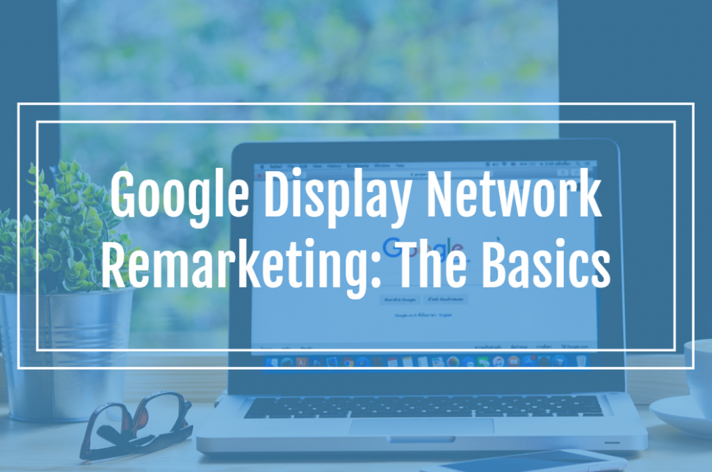 Google Display Network Remarketing: The Basics