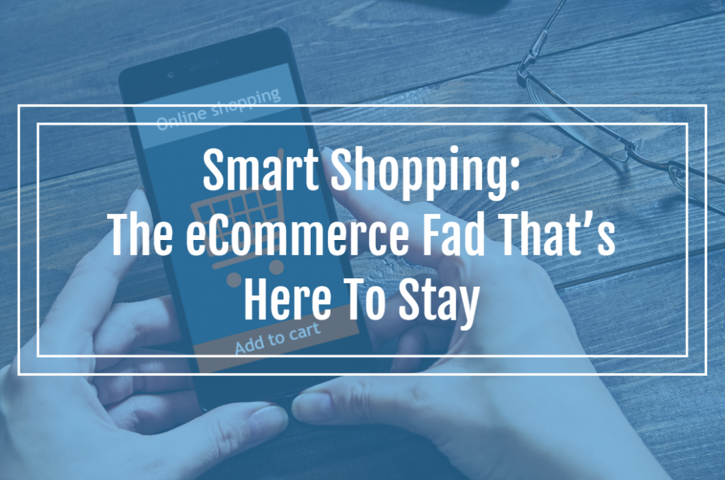 Smart Shopping: The eCommerce Fad That's Here To Stay