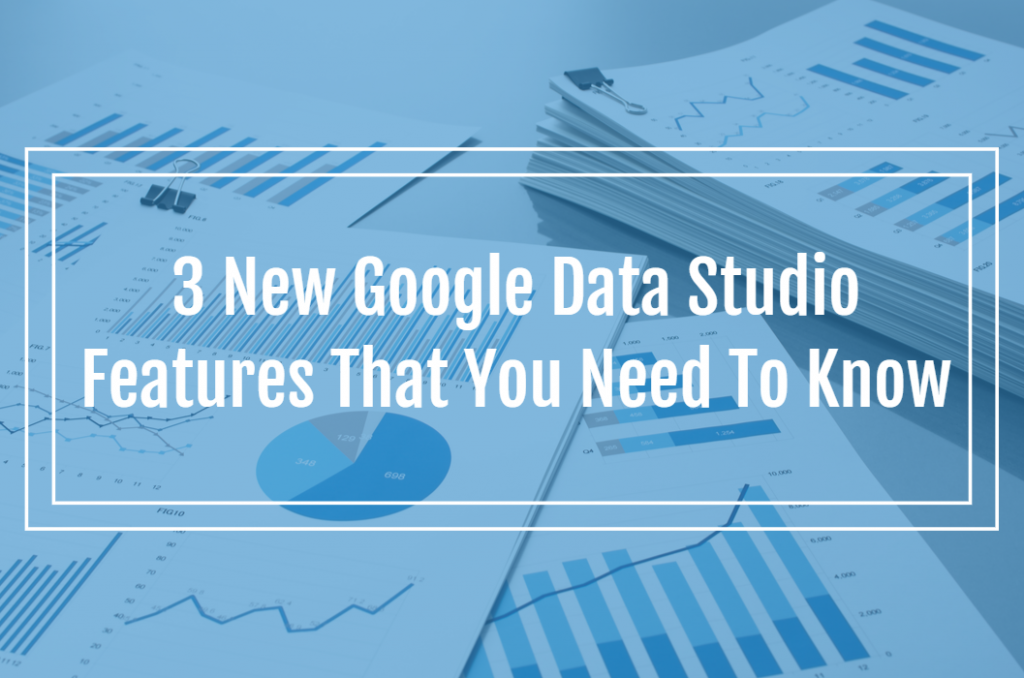 3 New Google Data Studio Features That You Need To Know