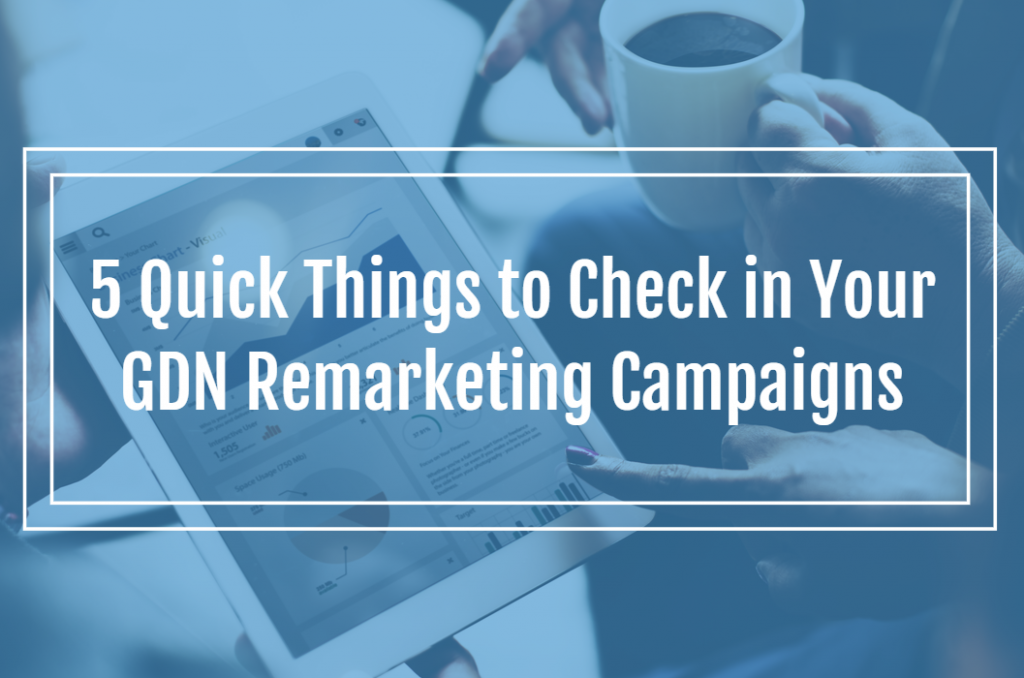 5 Quick Things to Check In Your GDN Remarketing Campaigns