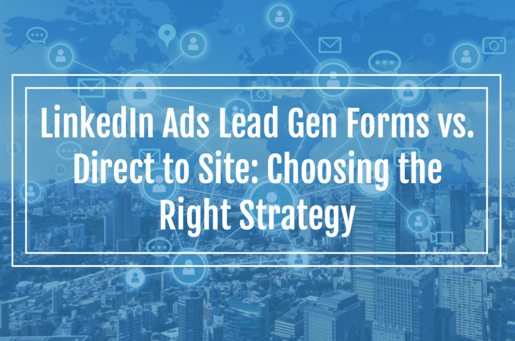 LinkedIn Ads Lead Gen Forms vs. Direct to Site: Choosing the Right Strategy
