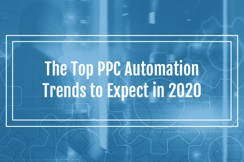 The Top PPC Automation Trends to Expect in 2020