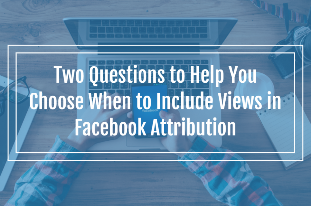 Two Questions to Help You Choose When to Include Views in Facebook Attribution