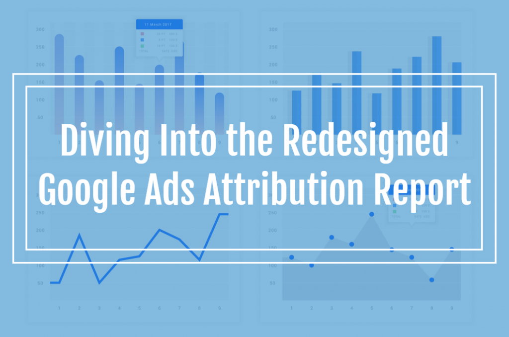 Diving Into the Redesigned Google Ads Attribution Report