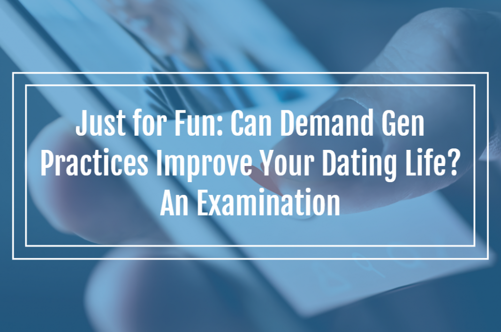 Just For Fun: Can Demand Gen Practices Improve Your Dating Life? An Examination.