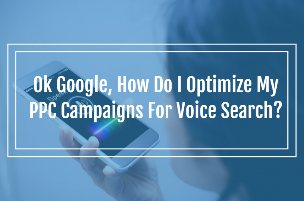 Ok Google, How Do I Optimize My PPC Campaigns For Voice Search?