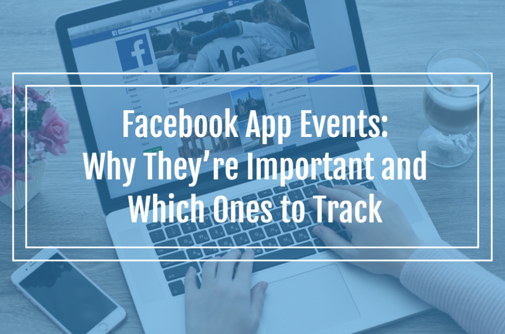 Facebook App Events: Why They're Important and Which Ones to Track