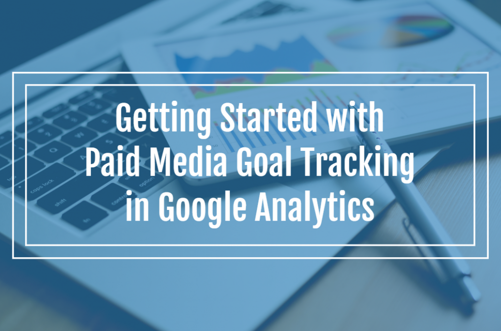 Getting Started with Paid Media Goal Tracking in Google Analytics