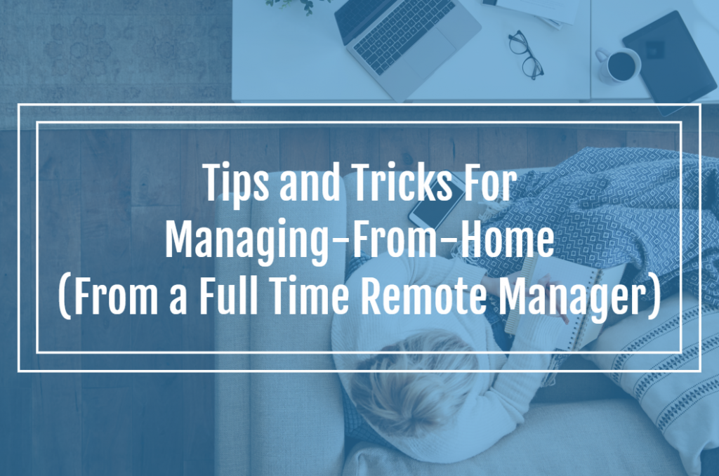 Tips and Tricks For Managing-From-Home (From a Full Time Remote Manager)