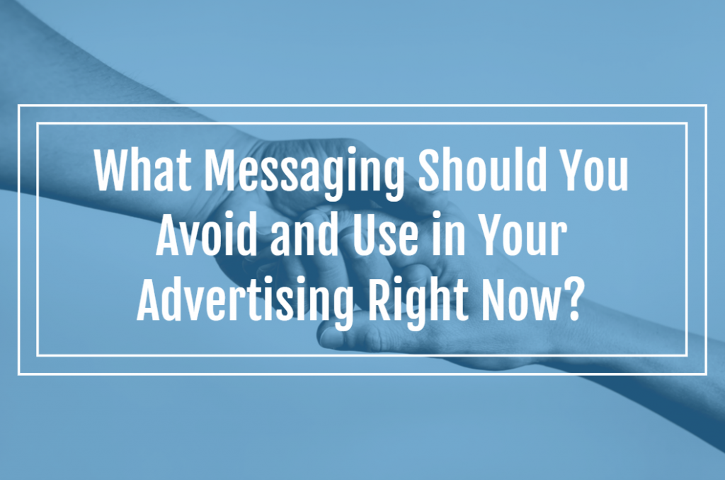 What Messaging Should You Avoid and Use in Your Advertising Right Now?