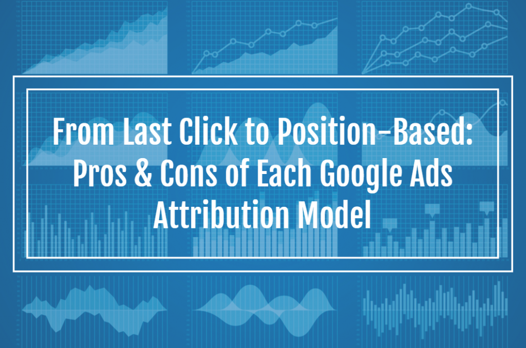 From Last Click to Position-Based: Pros & Cons of Each Google Ads Attribution Model