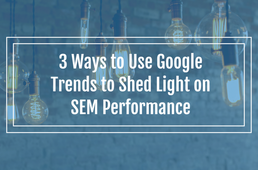 3 Ways to Use Google Trends to Shed Light on SEM Performance