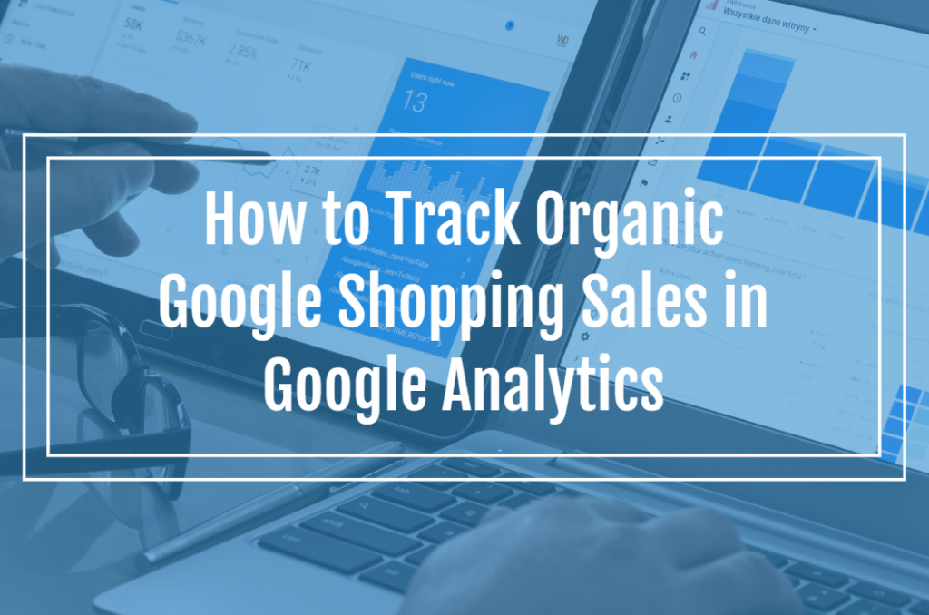 How to Track Organic Google Shopping Sales in Google Analytics