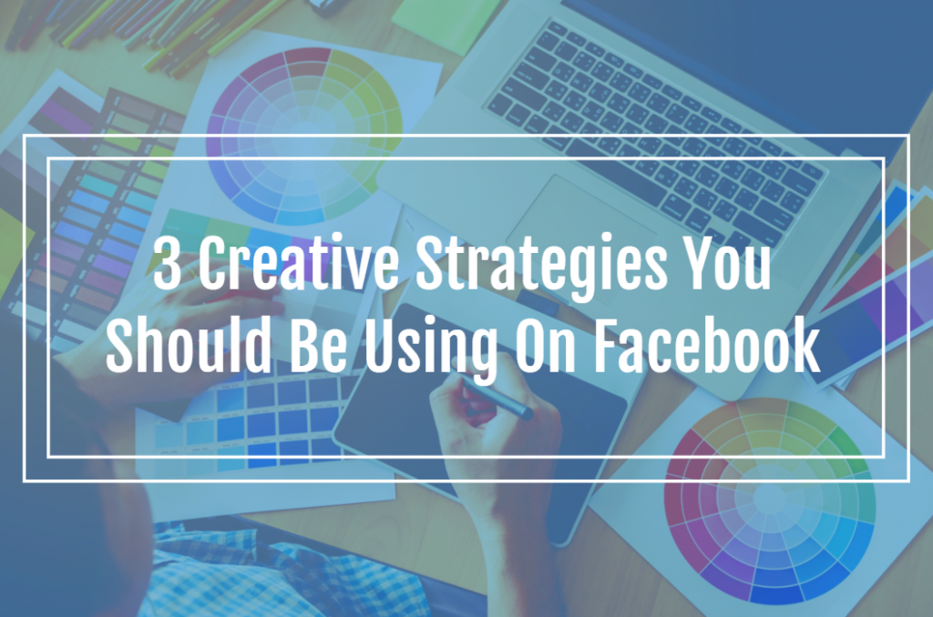 3 Creative Strategies You Should Be Using On Facebook