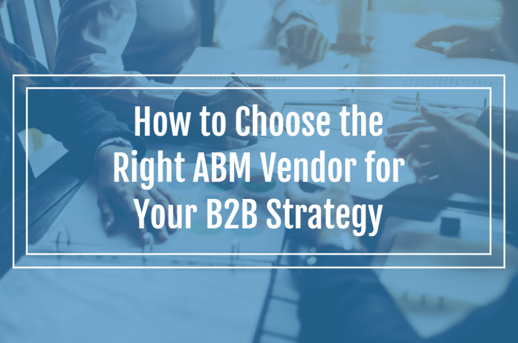 How to Choose the Right ABM Vendor for Your B2B Strategy