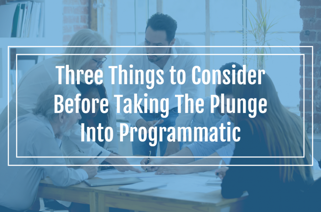 Three Things to Consider Before Taking The Plunge Into Programmatic