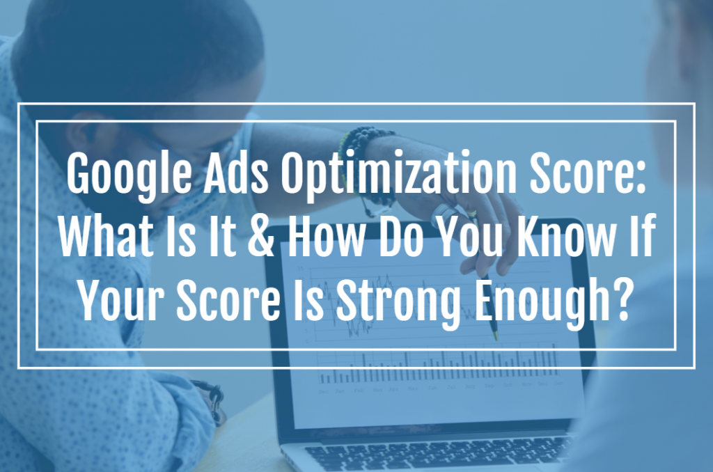 Google Ads Optimization Score: What Is It & How Do You Know If Your Score Is Strong Enough?