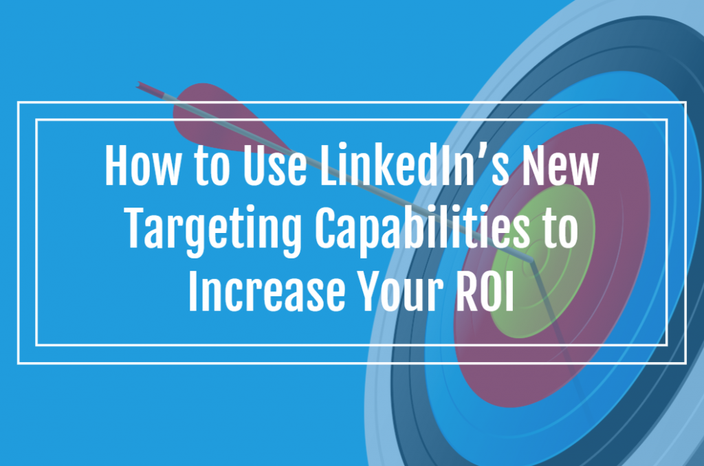 How to Use LinkedIn's New Targeting Capabilities to Increase Your ROI