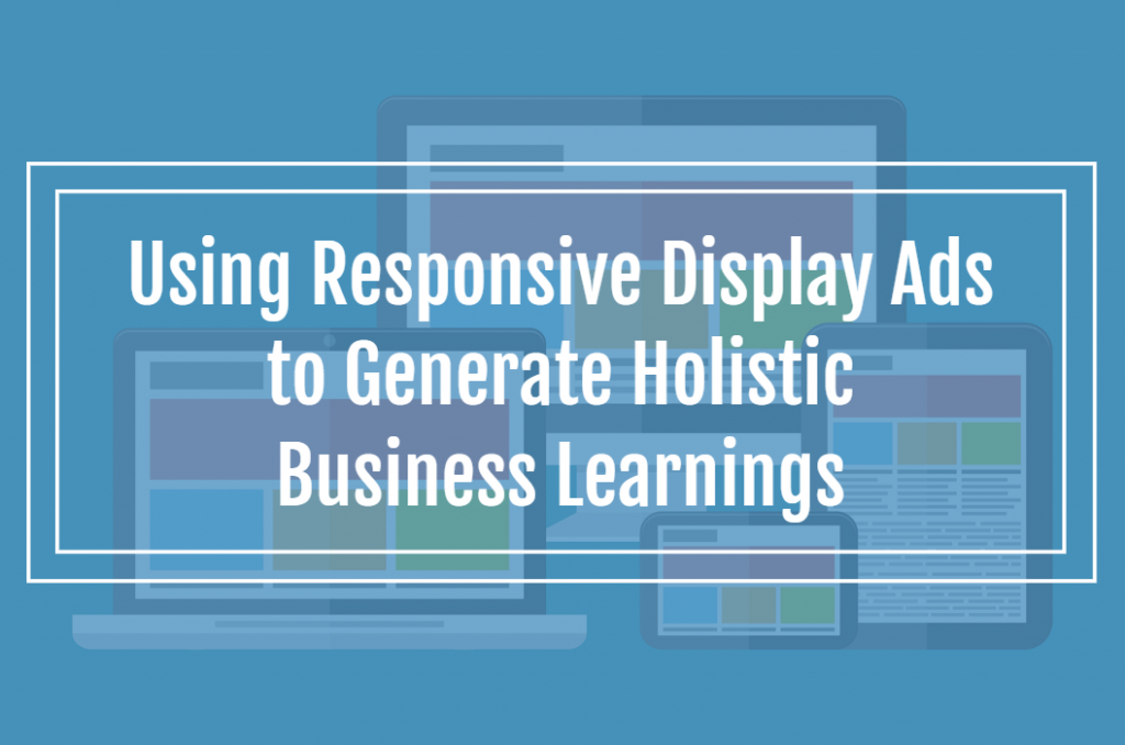 Using Responsive Display Ads to Generate Holistic Business Learnings