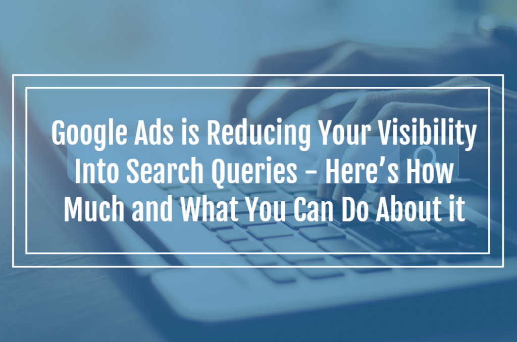 Google Ads is Reducing Your Visibility Into Search Queries – Here's How Much and What You Can Do About it