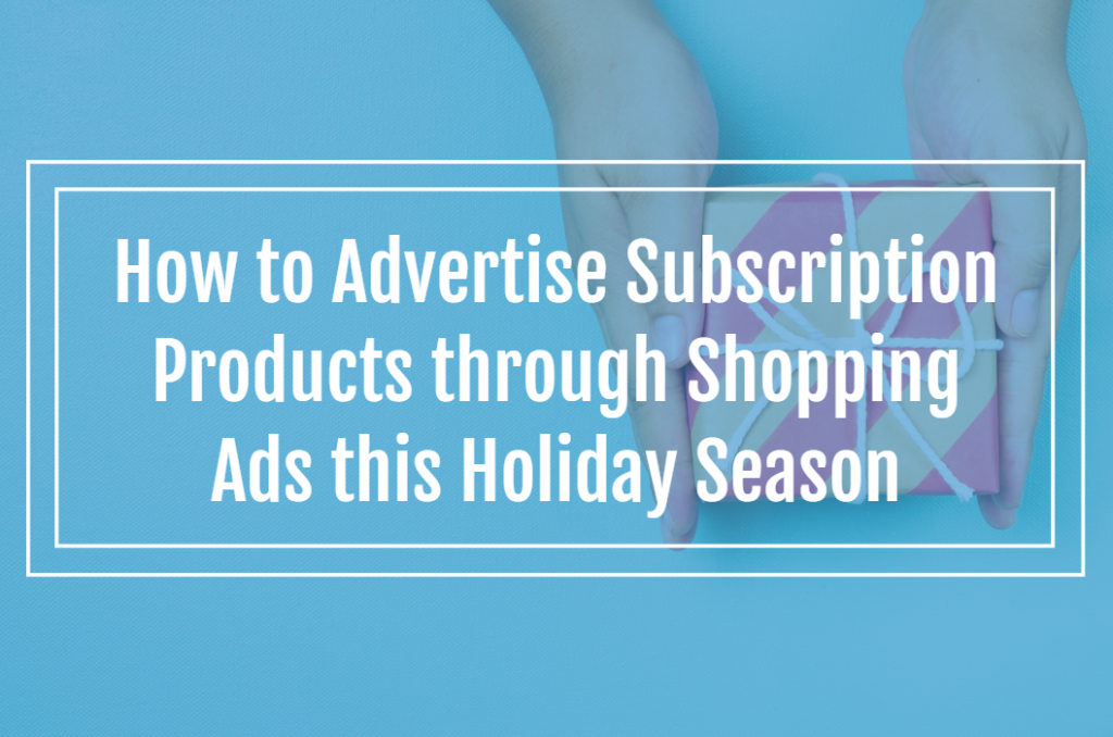 How to Advertise Subscription Products through Shopping Ads this Holiday Season