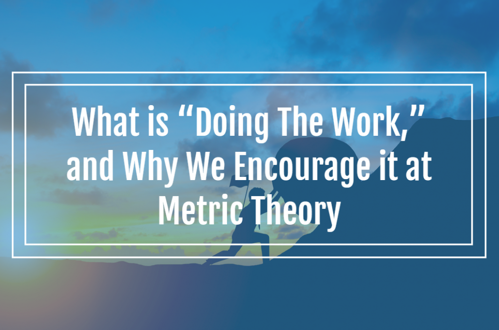 """What is """"Doing The Work,"""" and Why We Encourage it at Metric Theory"""