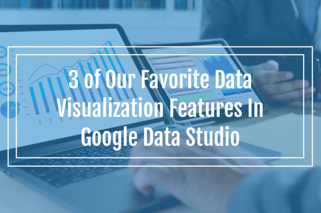 3 of Our Favorite Data Visualization Features In Google Data Studio