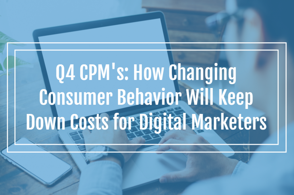 Q4 CPM's: How Changing Consumer Behavior Will Keep Down Costs for Digital Marketers