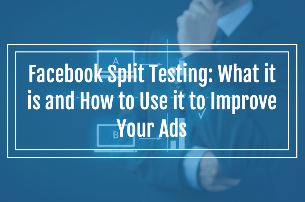 Facebook Split Testing: What it is and How to Use it to Improve Your Ads