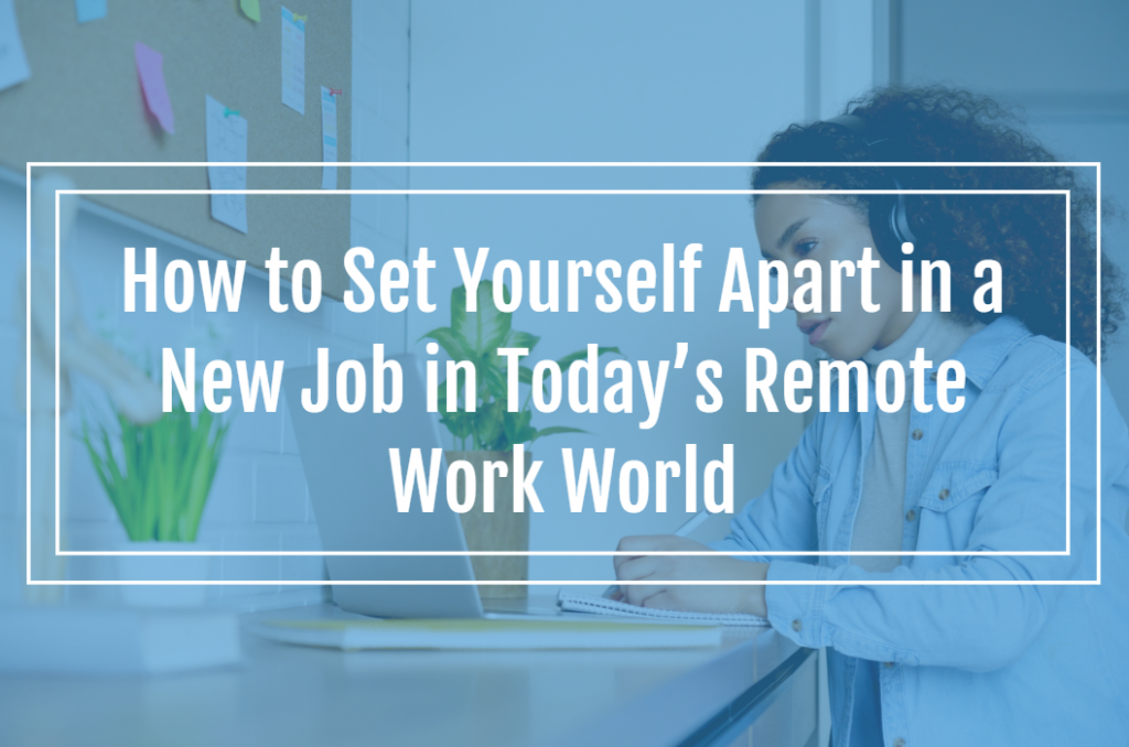 How to Set Yourself Apart in a New Job in Today's Remote Work World