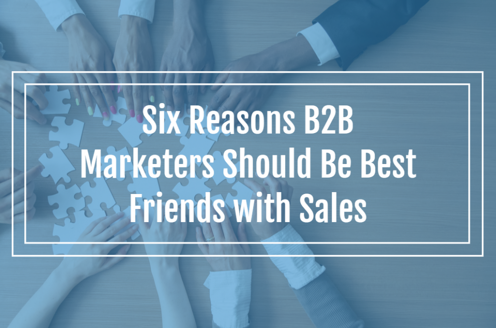 Six Reasons B2B Marketers Should Be Best Friends with Sales