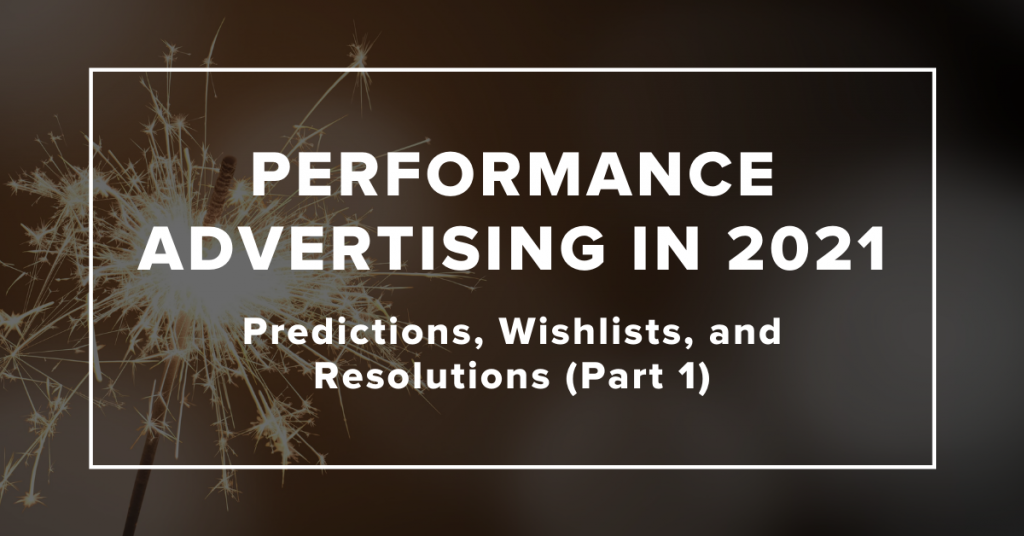 Performance Advertising in 2021: Predictions, Wishlists, and Resolutions (Part 1)