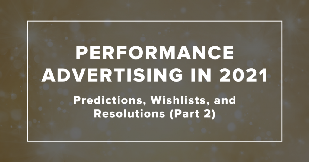 Performance Advertising in 2021: Predictions, Wishlists, and Resolutions (Part 2)