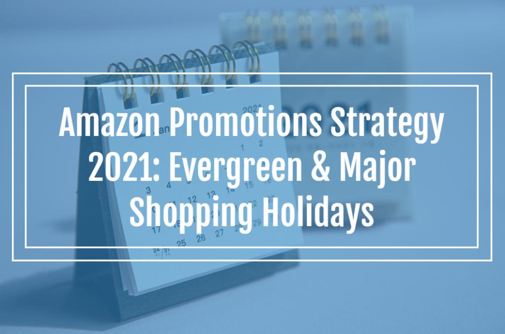 Amazon Promotions Strategy 2021: Evergreen & Major Shopping Holidays