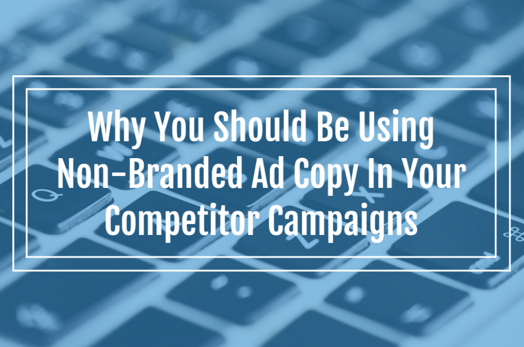 Why You Should Be Using Non-Branded Ad Copy In Your Competitor Campaigns