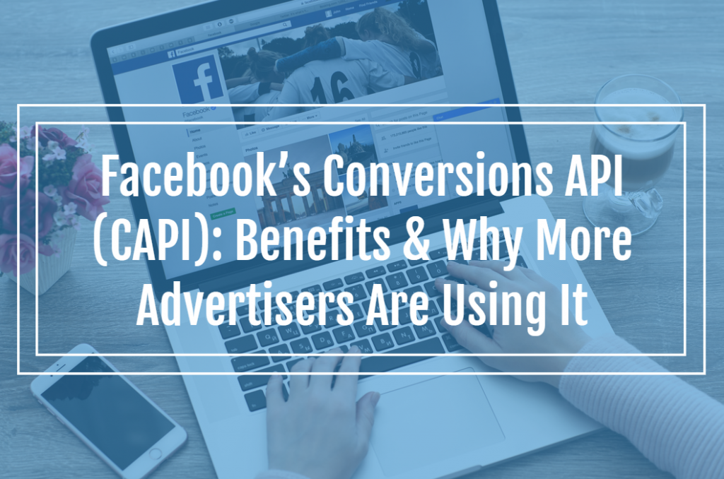 Facebook's Conversions API (CAPI): Benefits & Why More Advertisers Are Using It