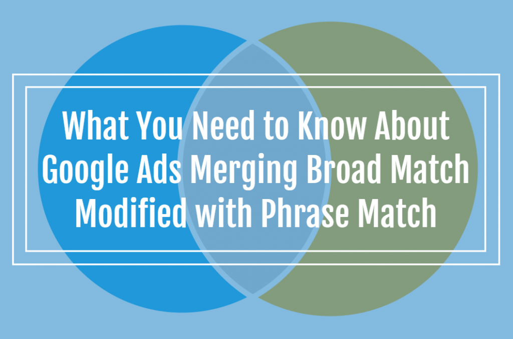 What You Need to Know About Google Ads Merging Broad Match Modified with Phrase Match