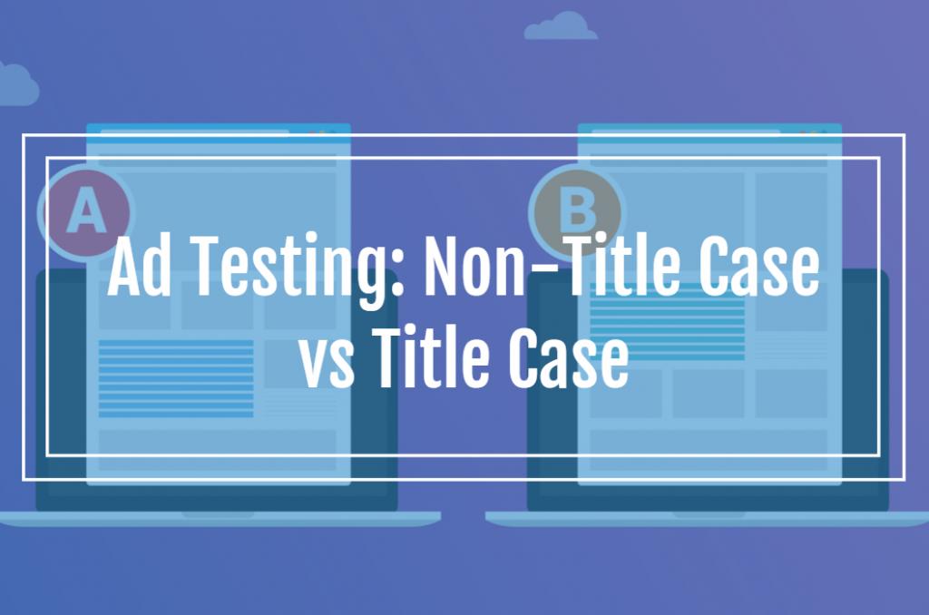 Ad Testing: Non-Title Case vs Title Case