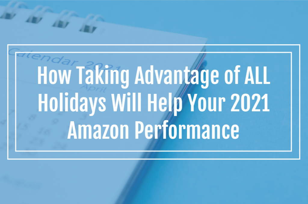 How Taking Advantage of ALL Holidays Will Help Your 2021 Amazon Performance