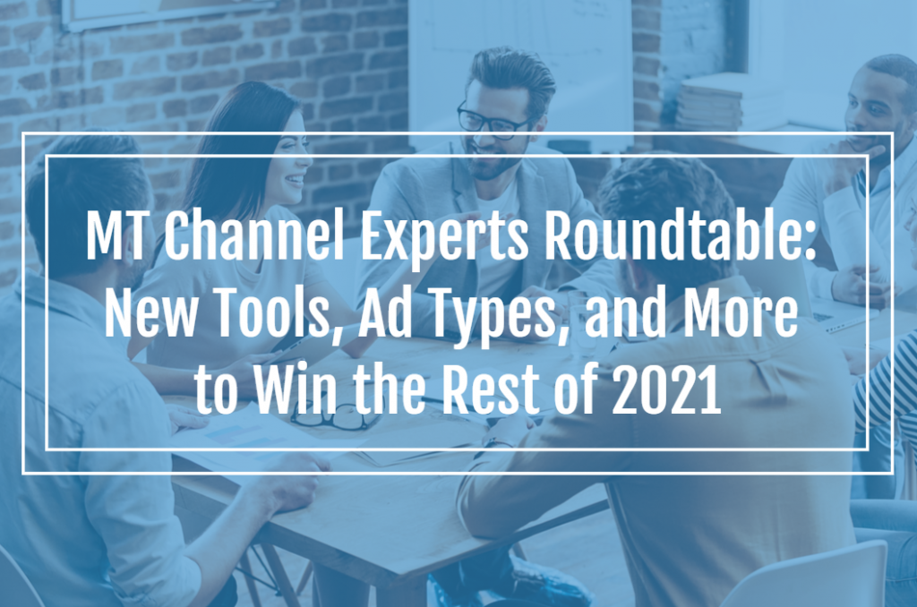MT Channel Experts Roundtable: New Tools, Ad Types, and More to Win the Rest of 2021