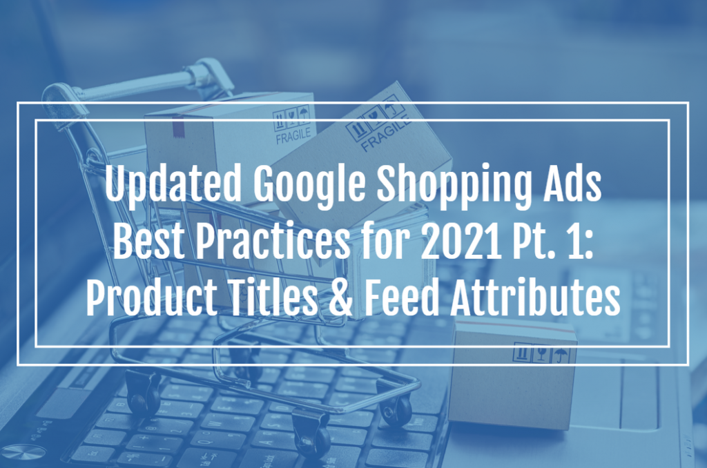 Updated Google Shopping Ads Best Practices for 2021 Pt. 1: Product Titles & Feed Attributes